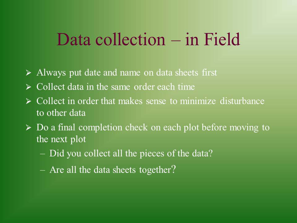 Data Checking in Field  Check all the paper data sheets - –Are the fields all filled in.