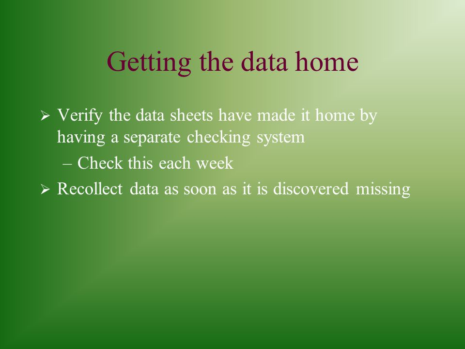 Getting the data home  Verify the data sheets have made it home by having a separate checking system –Check this each week  Recollect data as soon as it is discovered missing