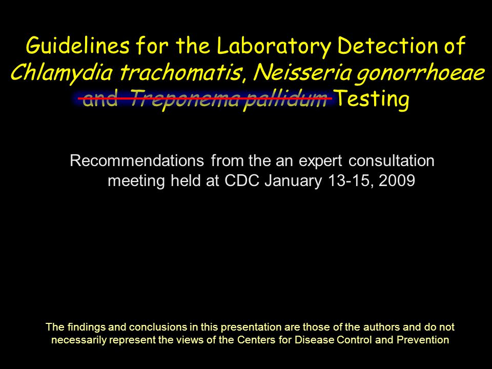 Guidelines for the Laboratory Detection of Chlamydia trachomatis, Neisseria gonorrhoeae and Treponema pallidum Testing Recommendations from the an expert consultation meeting held at CDC January 13-15, 2009 The findings and conclusions in this presentation are those of the authors and do not necessarily represent the views of the Centers for Disease Control and Prevention