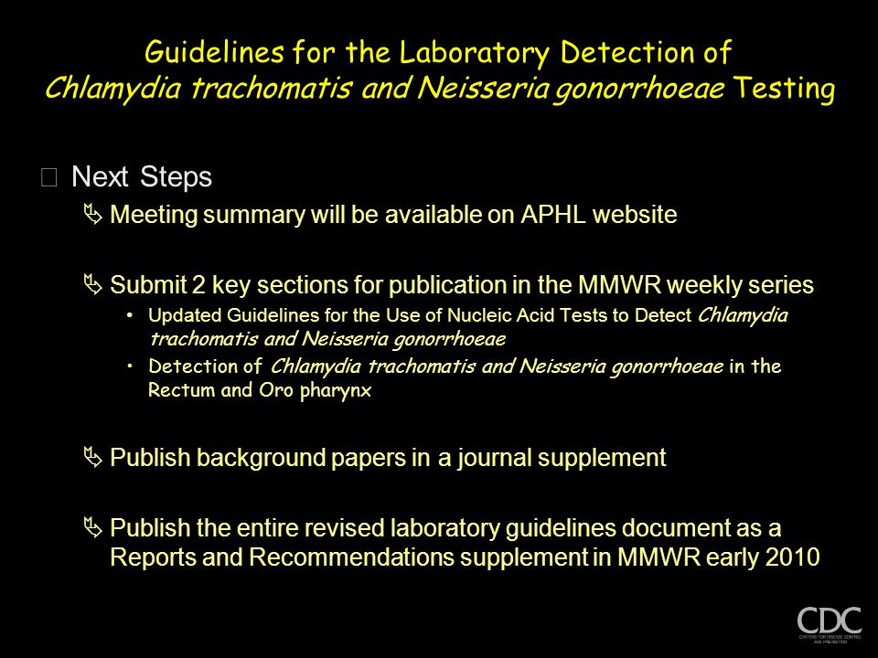 Guidelines for the Laboratory Detection of Chlamydia trachomatis and Neisseria gonorrhoeae Testing þNext Steps  Meeting summary will be available on APHL website  Submit 2 key sections for publication in the MMWR weekly series Updated Guidelines for the Use of Nucleic Acid Tests to Detect Chlamydia trachomatis and Neisseria gonorrhoeae Detection of Chlamydia trachomatis and Neisseria gonorrhoeae in the Rectum and Oro pharynx  Publish background papers in a journal supplement  Publish the entire revised laboratory guidelines document as a Reports and Recommendations supplement in MMWR early 2010