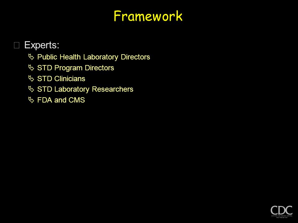 Framework þExperts:  Public Health Laboratory Directors  STD Program Directors  STD Clinicians  STD Laboratory Researchers  FDA and CMS