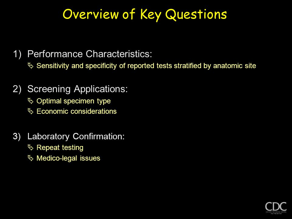 Overview of Key Questions 1)Performance Characteristics:  Sensitivity and specificity of reported tests stratified by anatomic site 2)Screening Applications:  Optimal specimen type  Economic considerations 3)Laboratory Confirmation:  Repeat testing  Medico-legal issues