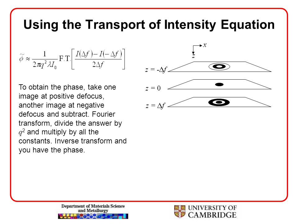 Using the Transport of Intensity Equation x z z =  f z = -  f z = 0 To obtain the phase, take one image at positive defocus, another image at negati