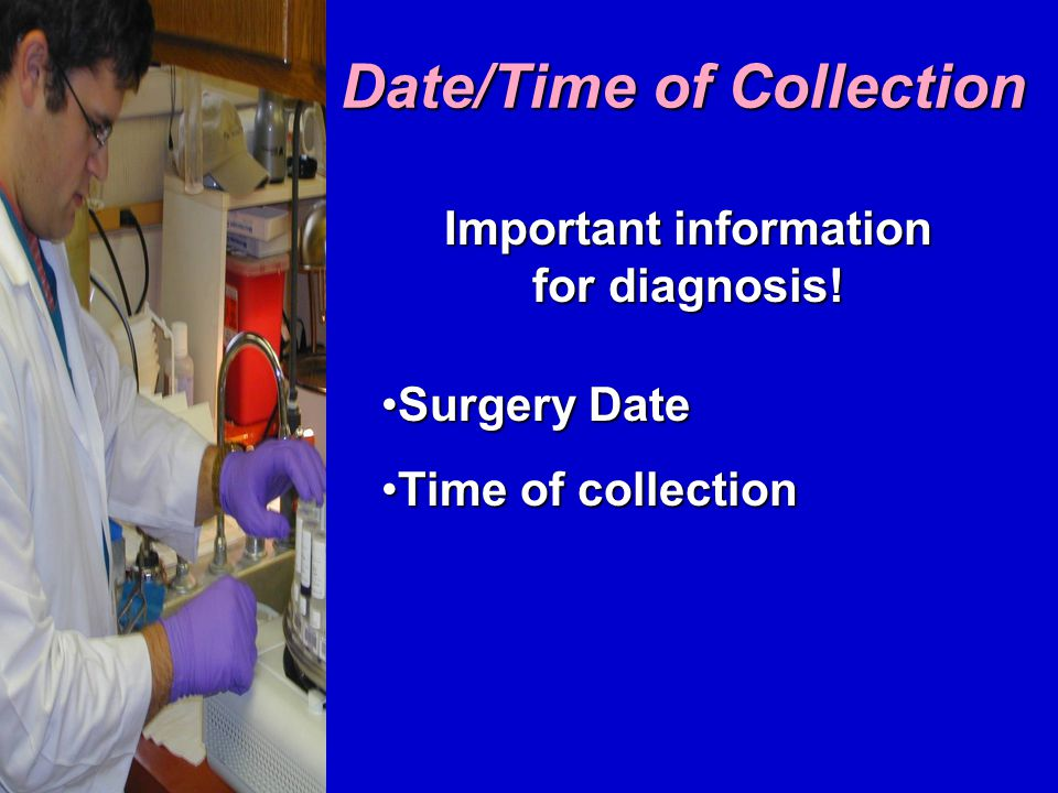 Date/Time of Collection Surgery DateSurgery Date Time of collectionTime of collection Important information for diagnosis!