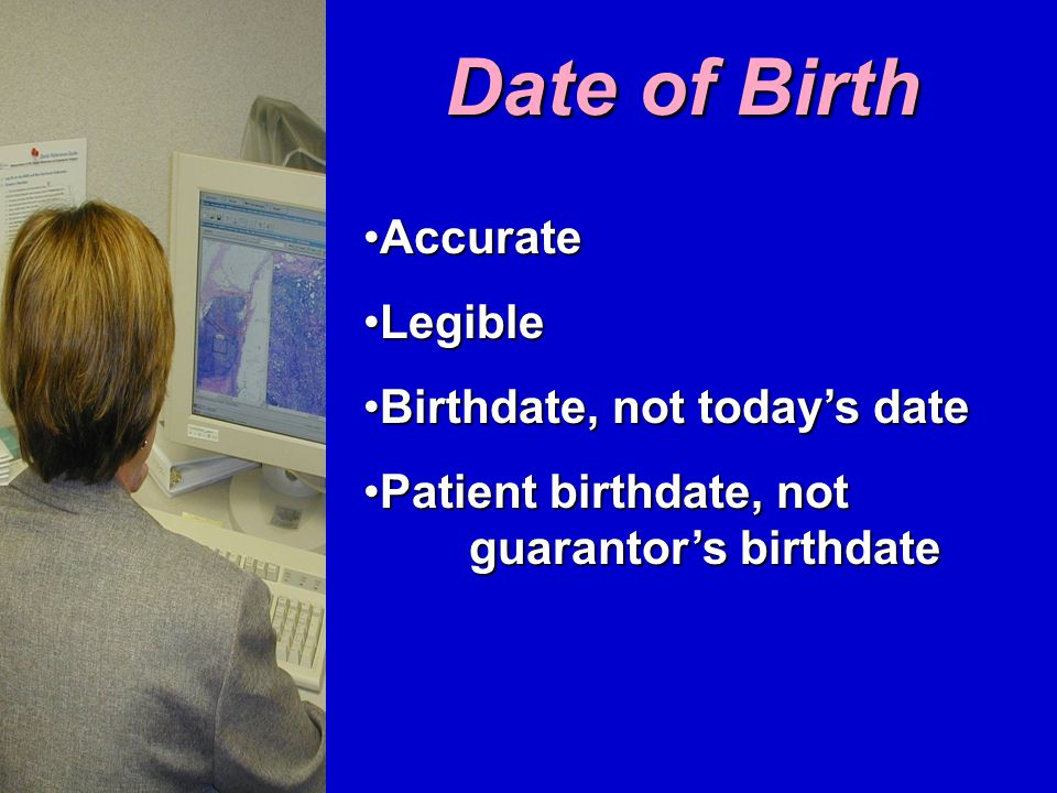 Date of Birth AccurateAccurate LegibleLegible Birthdate, not today's dateBirthdate, not today's date Patient birthdate, not guarantor's birthdatePatient birthdate, not guarantor's birthdate