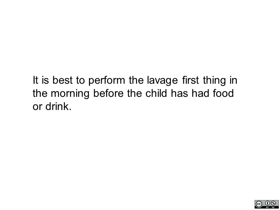 It is best to perform the lavage first thing in the morning before the child has had food or drink.
