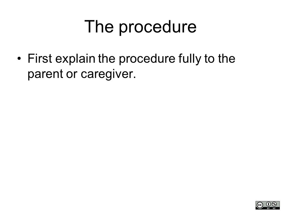 The procedure (continued) Place the infant or young child in the supine position, and have an assistant restrain the child and flex the head slightly.