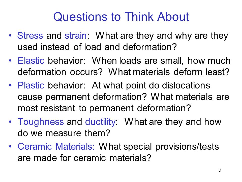 3 Questions to Think About Stress and strain: What are they and why are they used instead of load and deformation? Elastic behavior: When loads are sm
