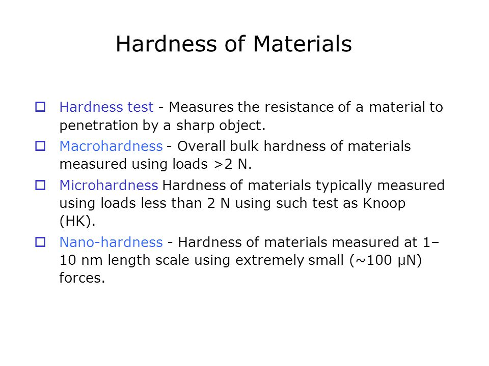 Hardness of Materials  Hardness test - Measures the resistance of a material to penetration by a sharp object.  Macrohardness - Overall bulk hardnes