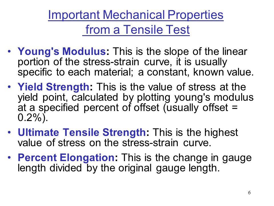 6 Important Mechanical Properties from a Tensile Test Young's Modulus: This is the slope of the linear portion of the stress-strain curve, it is usual