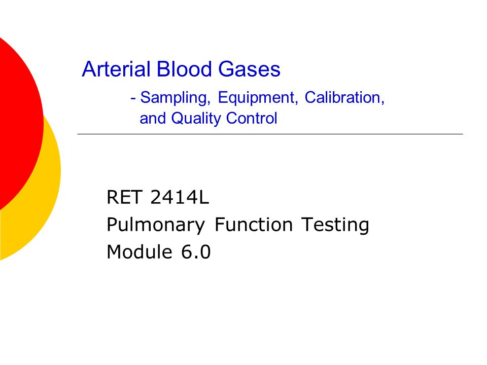 Arterial Blood Gases - Sampling, Equipment, Calibration, and Quality Control RET 2414L Pulmonary Function Testing Module 6.0
