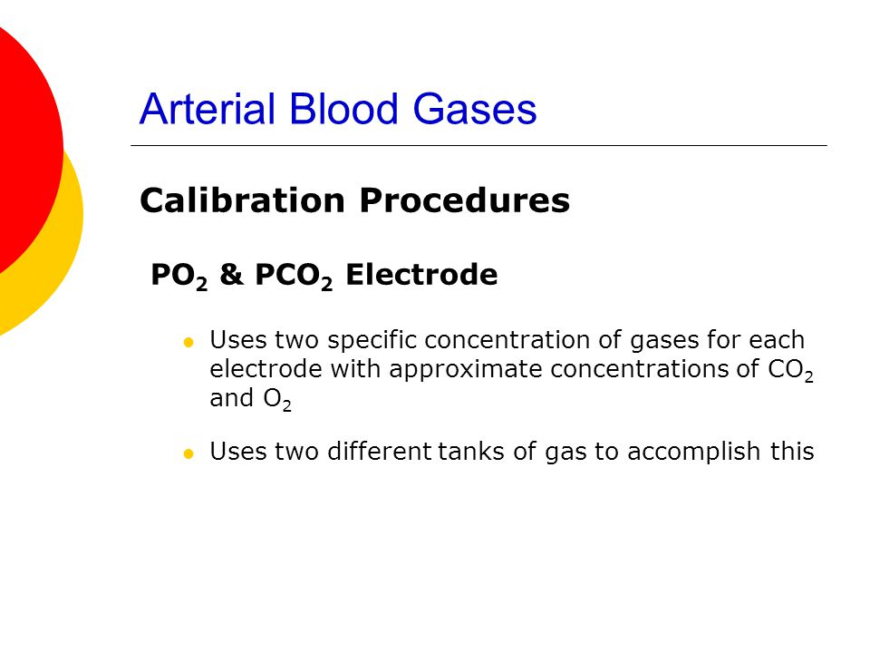 Arterial Blood Gases Calibration Procedures PO 2 & PCO 2 Electrode Uses two specific concentration of gases for each electrode with approximate concen