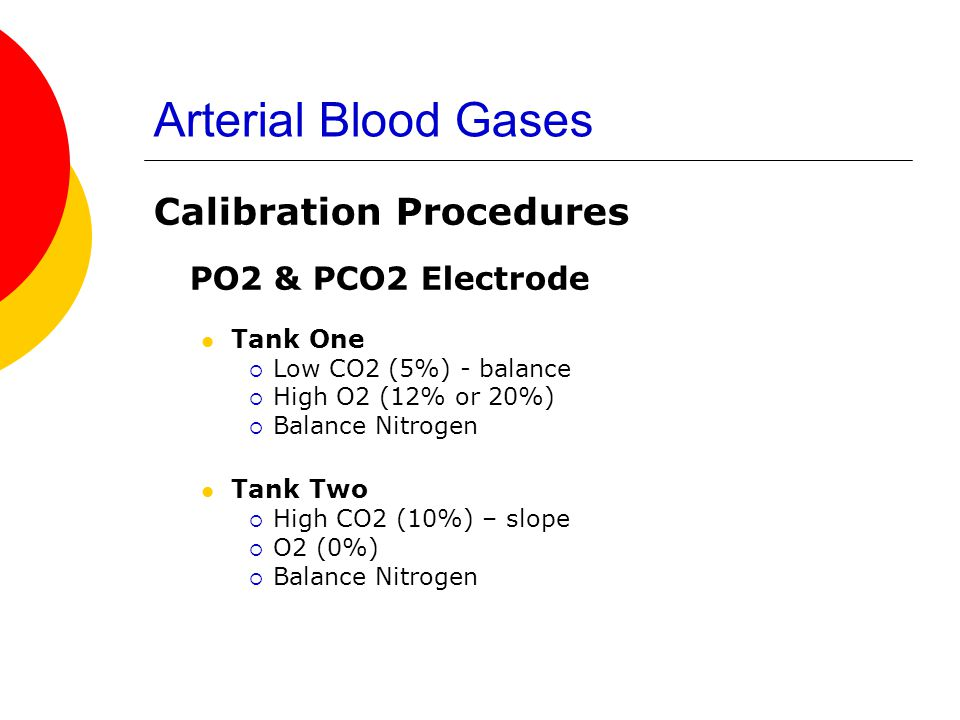 Arterial Blood Gases Calibration Procedures PO2 & PCO2 Electrode Tank One  Low CO2 (5%) - balance  High O2 (12% or 20%)  Balance Nitrogen Tank Two