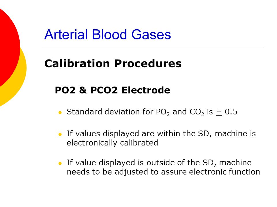 Arterial Blood Gases Calibration Procedures PO2 & PCO2 Electrode Standard deviation for PO 2 and CO 2 is + 0.5 If values displayed are within the SD,
