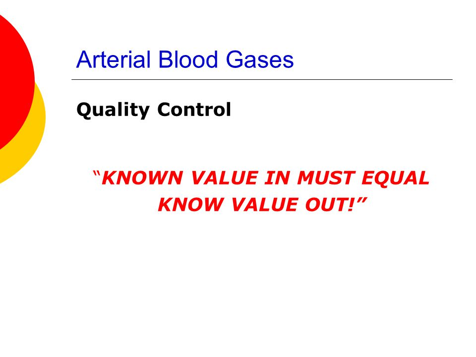 """Arterial Blood Gases Quality Control """"KNOWN VALUE IN MUST EQUAL KNOW VALUE OUT!"""""""