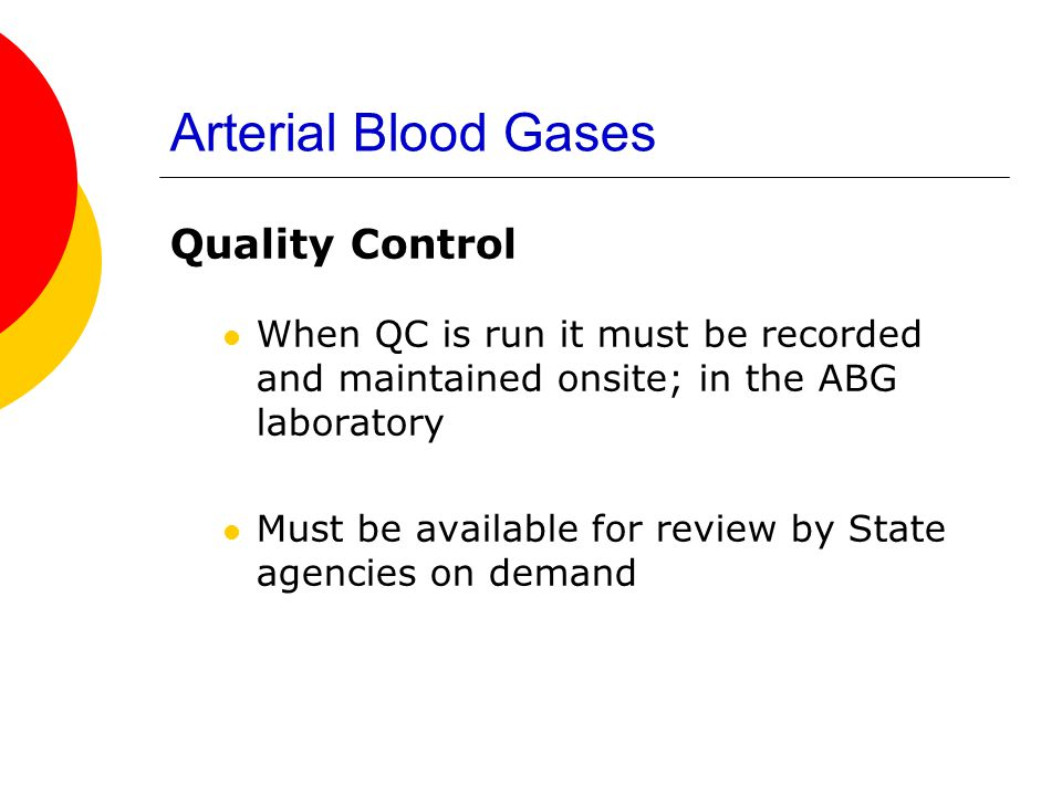 Arterial Blood Gases Quality Control When QC is run it must be recorded and maintained onsite; in the ABG laboratory Must be available for review by S