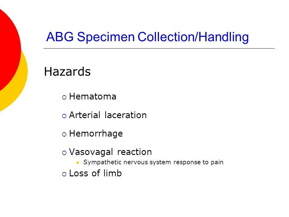 ABG Specimen Collection/Handling Hazards  Hematoma  Arterial laceration  Hemorrhage  Vasovagal reaction Sympathetic nervous system response to pai