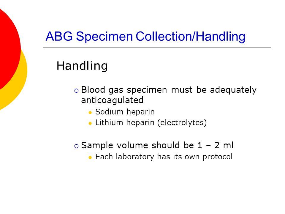 ABG Specimen Collection/Handling Handling  Blood gas specimen must be adequately anticoagulated Sodium heparin Lithium heparin (electrolytes)  Sampl