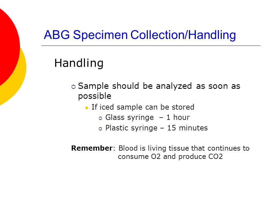 ABG Specimen Collection/Handling Handling  Sample should be analyzed as soon as possible If iced sample can be stored  Glass syringe – 1 hour  Plas