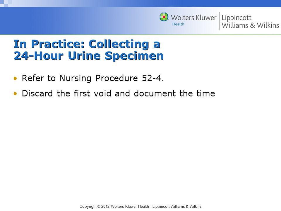 Copyright © 2012 Wolters Kluwer Health   Lippincott Williams & Wilkins In Practice: Collecting a 24-Hour Urine Specimen Refer to Nursing Procedure 52-