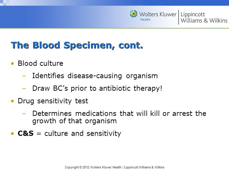 Copyright © 2012 Wolters Kluwer Health   Lippincott Williams & Wilkins The Blood Specimen, cont. Blood culture –Identifies disease-causing organism –D