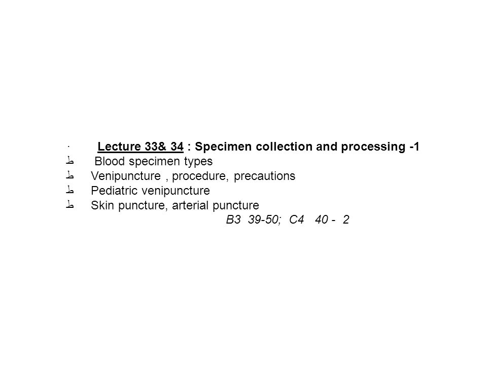 · Lecture 33& 34 : Specimen collection and processing -1 ط Blood specimen types ط Venipuncture, procedure, precautions ط Pediatric venipuncture ط Skin