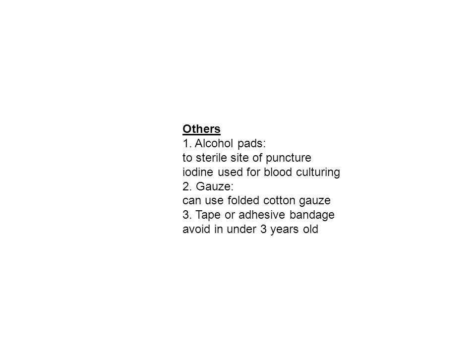Others 1. Alcohol pads: to sterile site of puncture iodine used for blood culturing 2. Gauze: can use folded cotton gauze 3. Tape or adhesive bandage