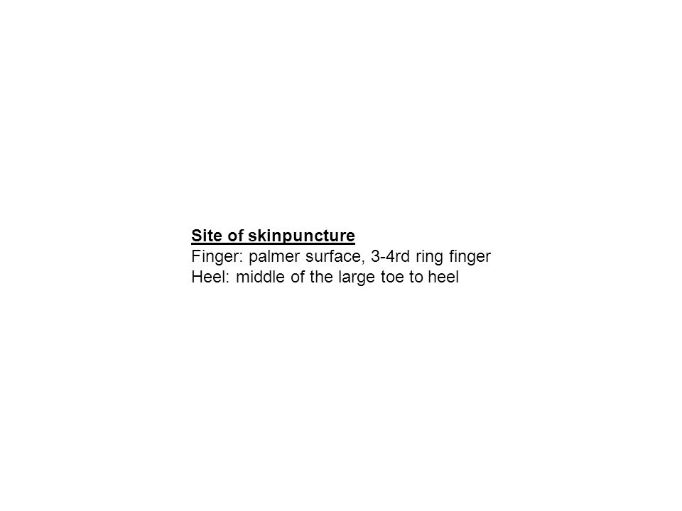 Site of skinpuncture Finger: palmer surface, 3-4rd ring finger Heel: middle of the large toe to heel