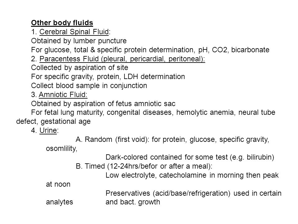 Other body fluids 1. Cerebral Spinal Fluid: Obtained by lumber puncture For glucose, total & specific protein determination, pH, CO2, bicarbonate 2. P
