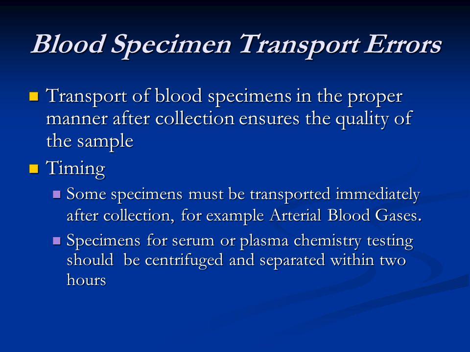 Blood Specimen Transport Errors Transport of blood specimens in the proper manner after collection ensures the quality of the sample Transport of bloo