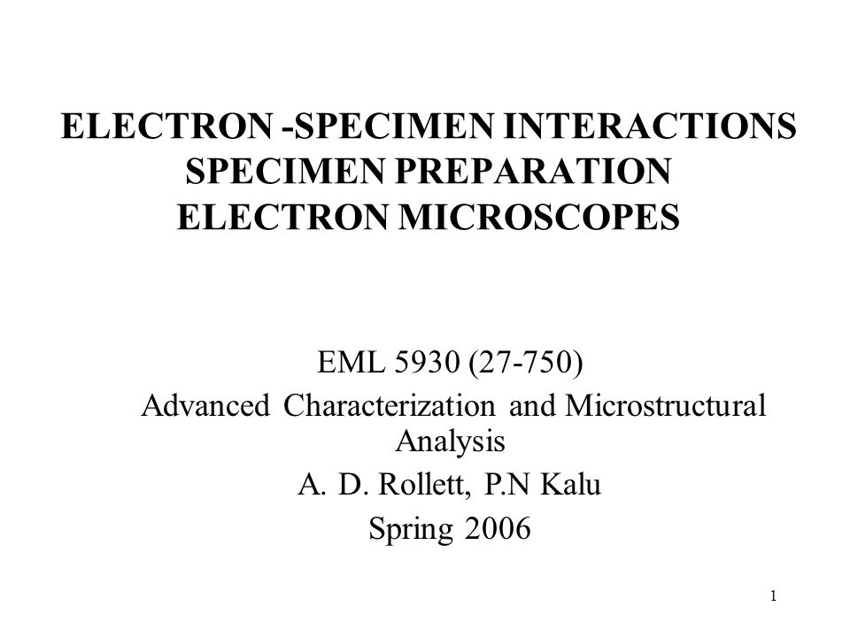 1 ELECTRON -SPECIMEN INTERACTIONS SPECIMEN PREPARATION ELECTRON MICROSCOPES EML 5930 (27-750) Advanced Characterization and Microstructural Analysis A