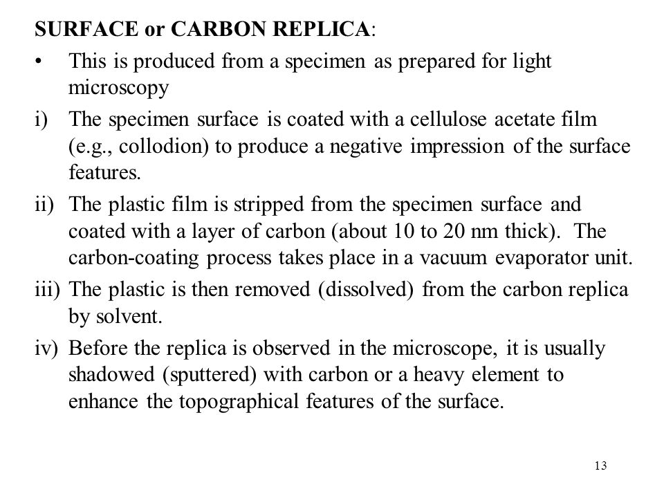 13 SURFACE or CARBON REPLICA: This is produced from a specimen as prepared for light microscopy i)The specimen surface is coated with a cellulose acet