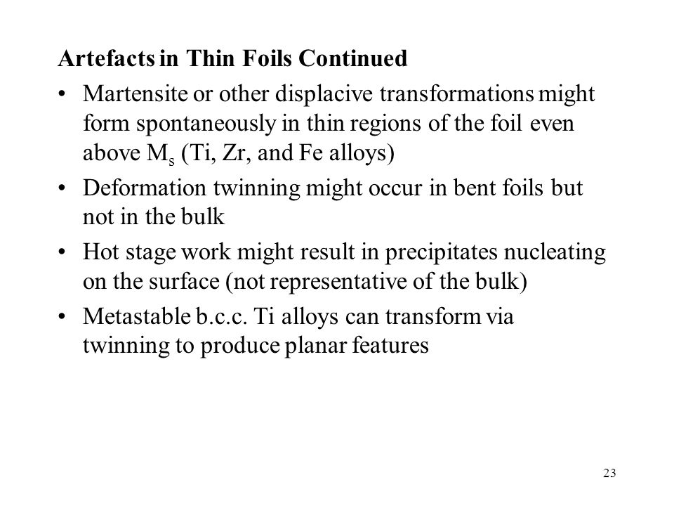 23 Artefacts in Thin Foils Continued Martensite or other displacive transformations might form spontaneously in thin regions of the foil even above M