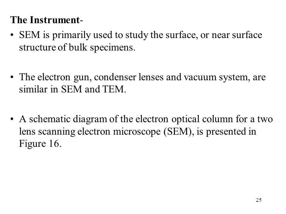 25 The Instrument- SEM is primarily used to study the surface, or near surface structure of bulk specimens. The electron gun, condenser lenses and vac