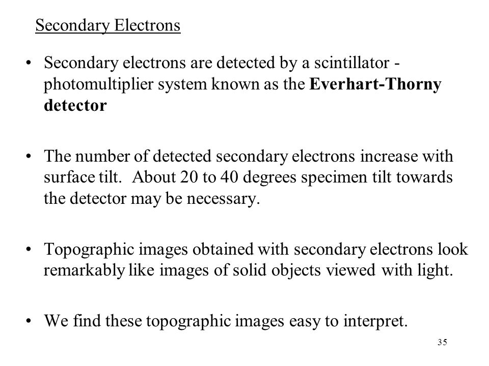 35 Secondary Electrons Secondary electrons are detected by a scintillator - photomultiplier system known as the Everhart-Thorny detector The number of