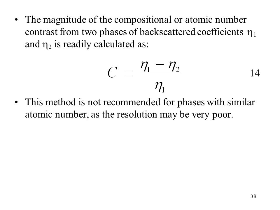 38 The magnitude of the compositional or atomic number contrast from two phases of backscattered coefficients  1 and  2 is readily calculated as: 14