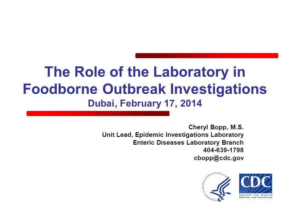 The Role of the Laboratory in Foodborne Outbreak Investigations Dubai, February 17, 2014 Cheryl Bopp, M.S. Unit Lead, Epidemic Investigations Laborato