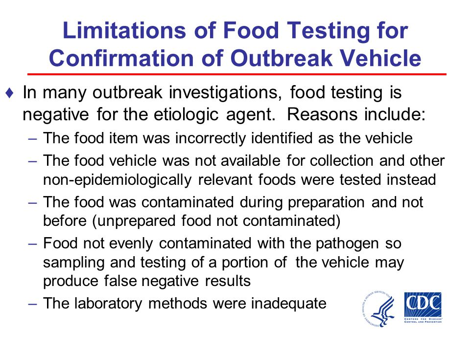 Limitations of Food Testing for Confirmation of Outbreak Vehicle ♦In many outbreak investigations, food testing is negative for the etiologic agent.