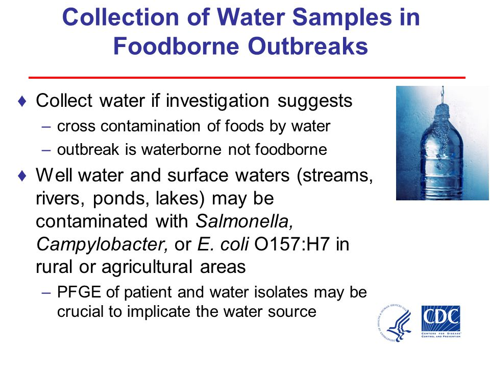 Collection of Water Samples in Foodborne Outbreaks ♦Collect water if investigation suggests –cross contamination of foods by water –outbreak is waterborne not foodborne ♦Well water and surface waters (streams, rivers, ponds, lakes) may be contaminated with Salmonella, Campylobacter, or E.