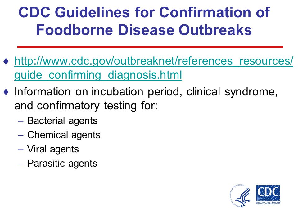 CDC Guidelines for Confirmation of Foodborne Disease Outbreaks ♦http://www.cdc.gov/outbreaknet/references_resources/ guide_confirming_diagnosis.htmlhttp://www.cdc.gov/outbreaknet/references_resources/ guide_confirming_diagnosis.html ♦Information on incubation period, clinical syndrome, and confirmatory testing for: –Bacterial agents –Chemical agents –Viral agents –Parasitic agents