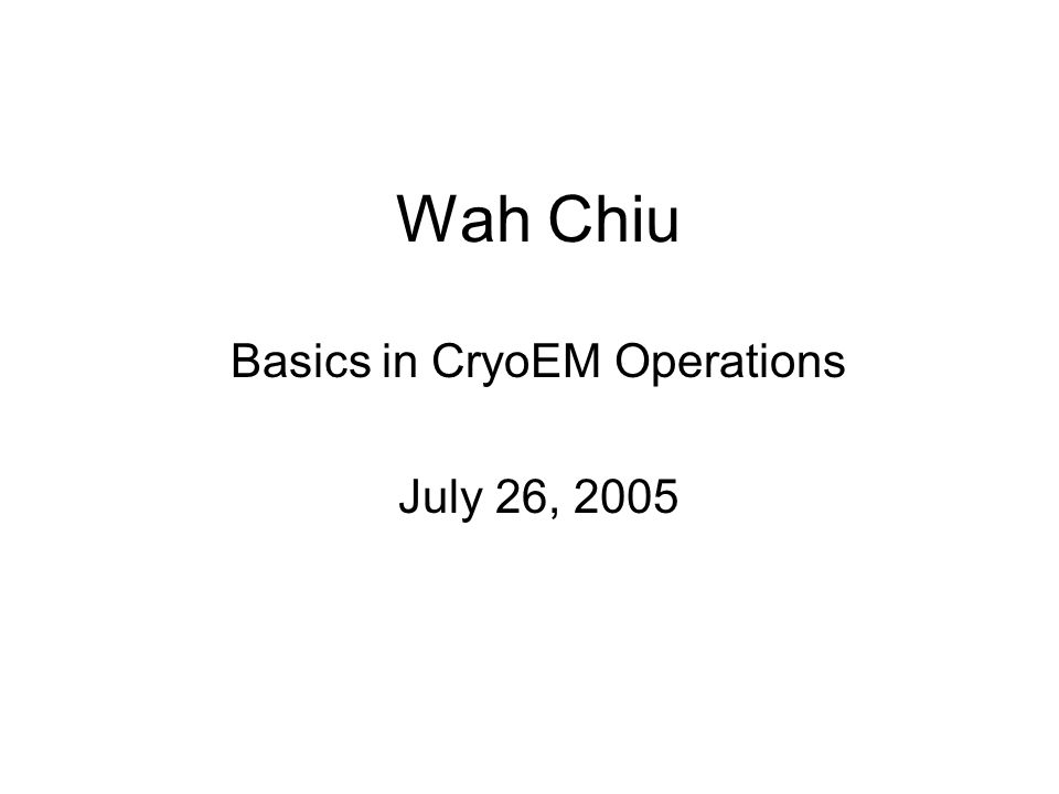 Wah Chiu Basics in CryoEM Operations July 26, 2005