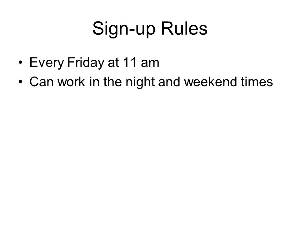 Sign-up Rules Every Friday at 11 am Can work in the night and weekend times