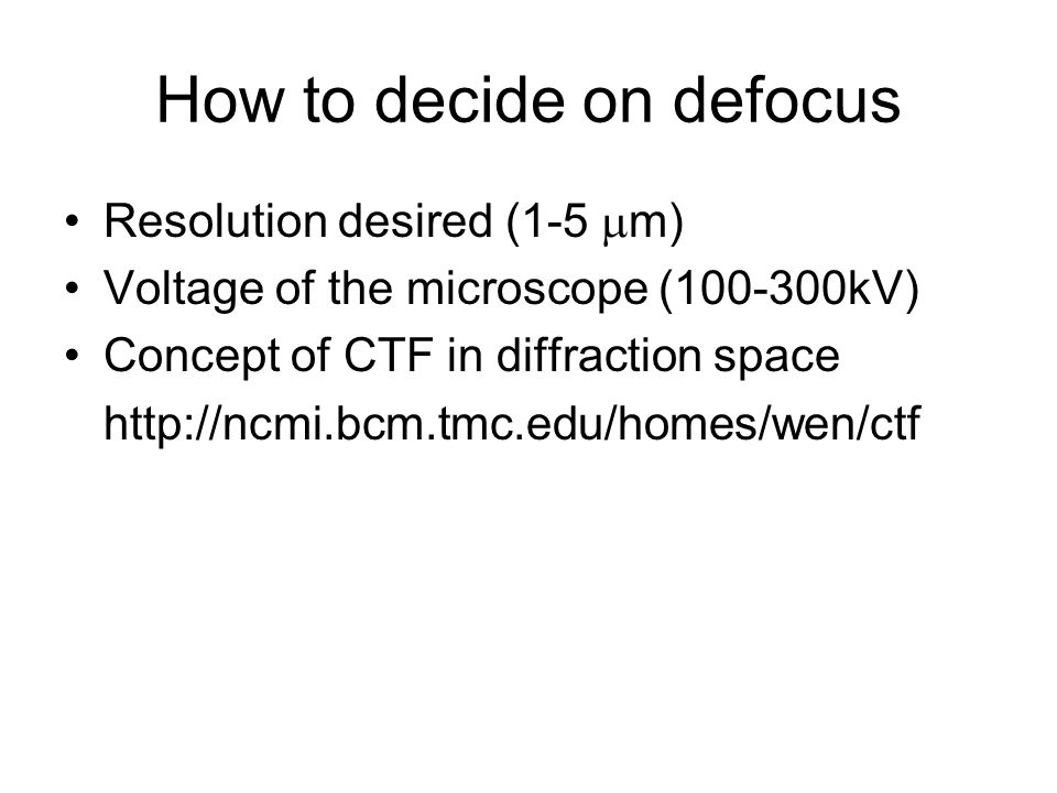 How to decide on defocus Resolution desired (1-5  m) Voltage of the microscope (100-300kV) Concept of CTF in diffraction space http://ncmi.bcm.tmc.edu/homes/wen/ctf