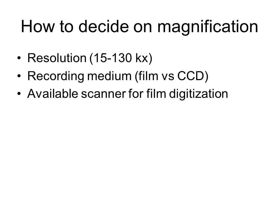 How to decide on magnification Resolution (15-130 kx) Recording medium (film vs CCD) Available scanner for film digitization