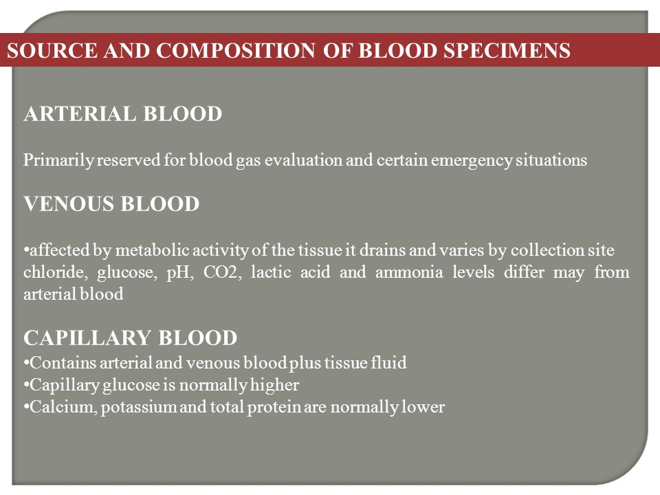 SOURCE AND COMPOSITION OF BLOOD SPECIMENS ARTERIAL BLOOD Primarily reserved for blood gas evaluation and certain emergency situations VENOUS BLOOD aff