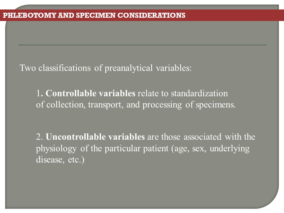 PHLEBOTOMY AND SPECIMEN CONSIDERATIONS Two classifications of preanalytical variables: 1. Controllable variables relate to standardization of collecti