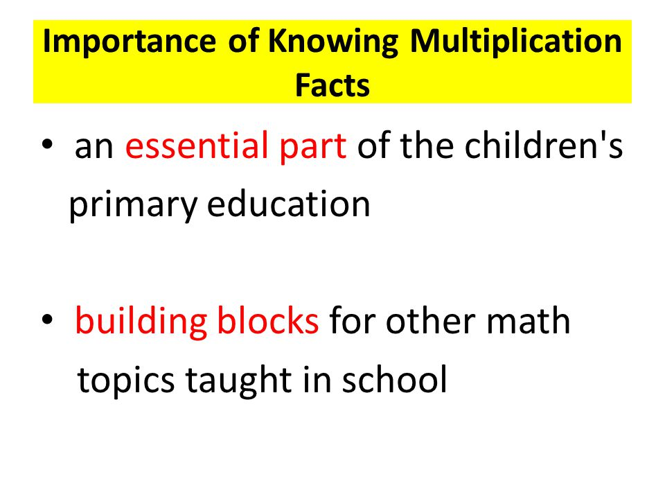 Importance of Knowing Multiplication Facts an essential part of the children s primary education building blocks for other math topics taught in school