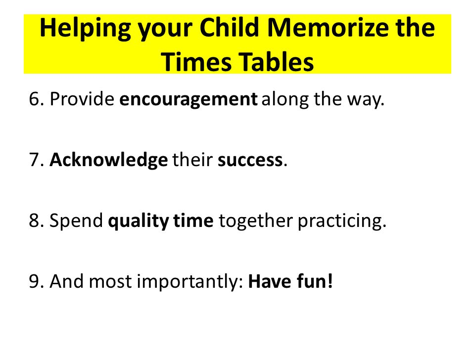 Helping your Child Memorize the Times Tables 6.Provide encouragement along the way.