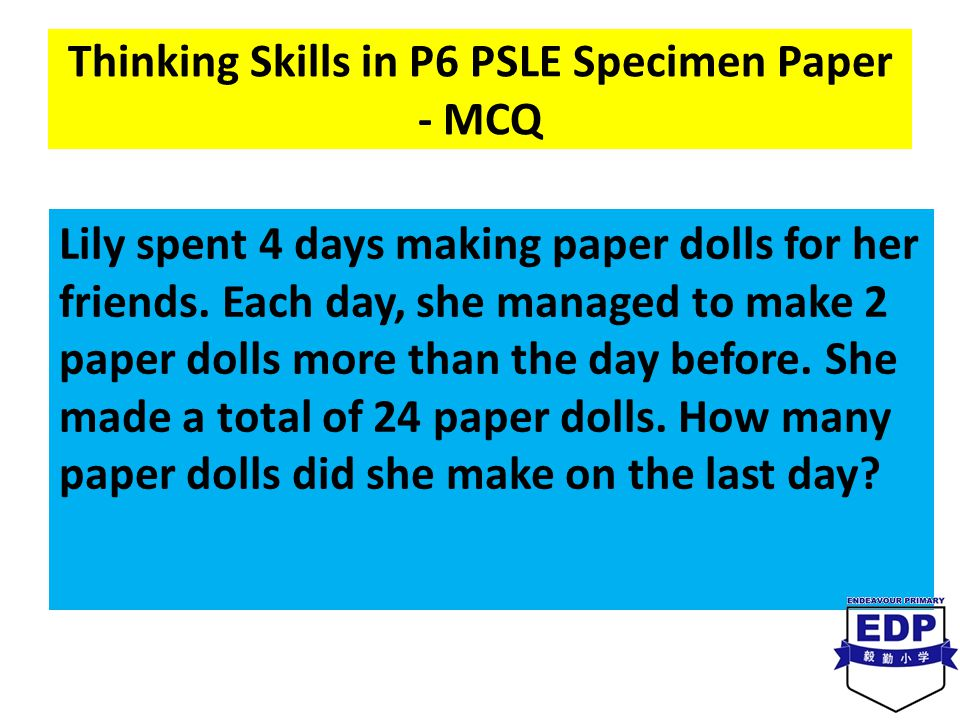 Thinking Skills in P6 PSLE Specimen Paper - MCQ Lily spent 4 days making paper dolls for her friends. Each day, she managed to make 2 paper dolls more