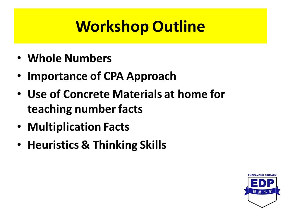 Workshop Outline Whole Numbers Importance of CPA Approach Use of Concrete Materials at home for teaching number facts Multiplication Facts Heuristics & Thinking Skills